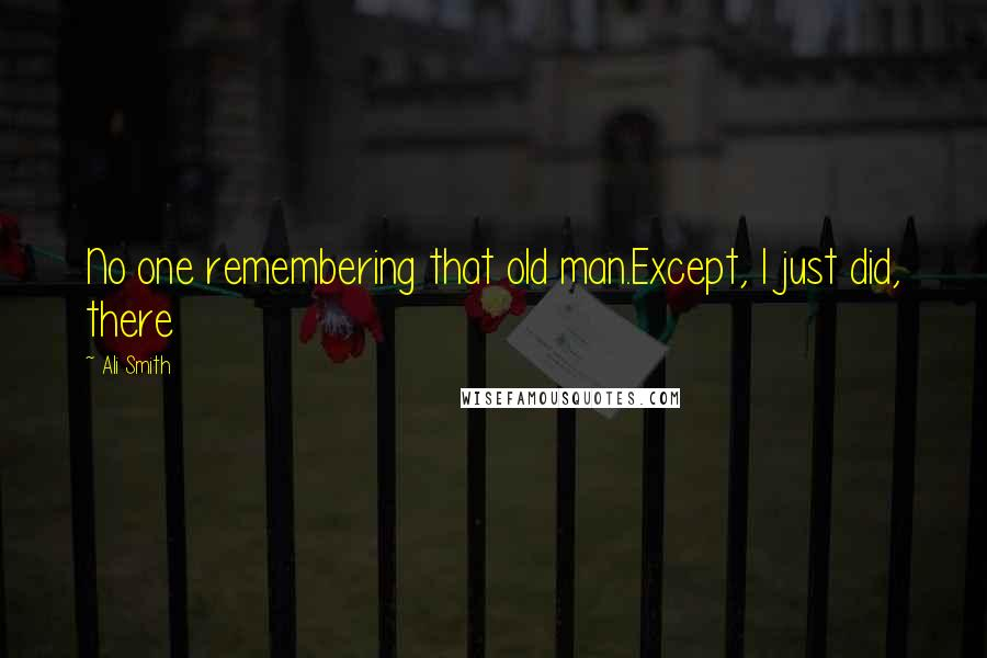 Ali Smith quotes: No one remembering that old man.Except, I just did, there