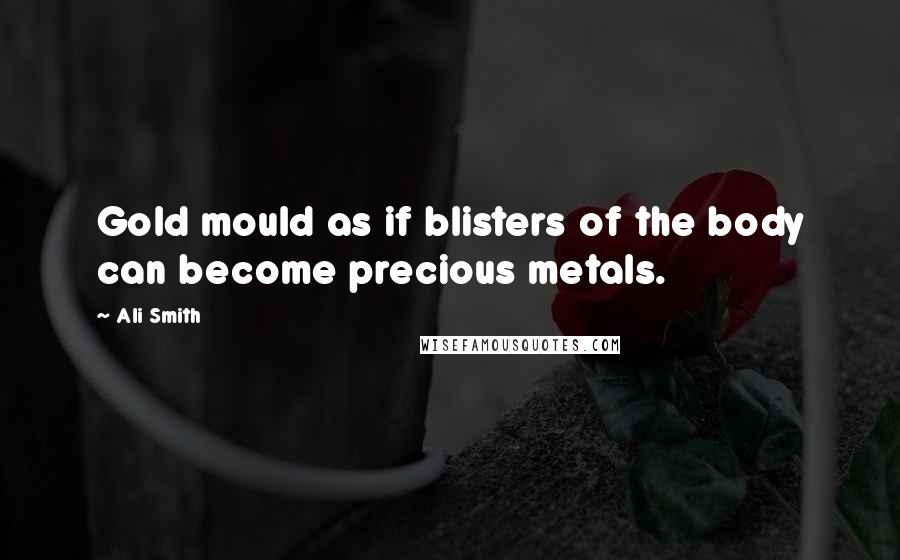 Ali Smith quotes: Gold mould as if blisters of the body can become precious metals.
