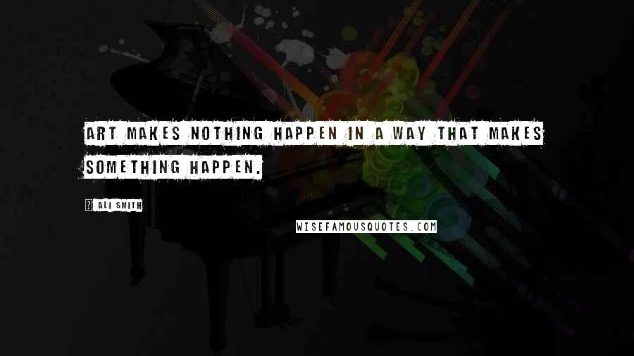 Ali Smith quotes: Art makes nothing happen in a way that makes something happen.