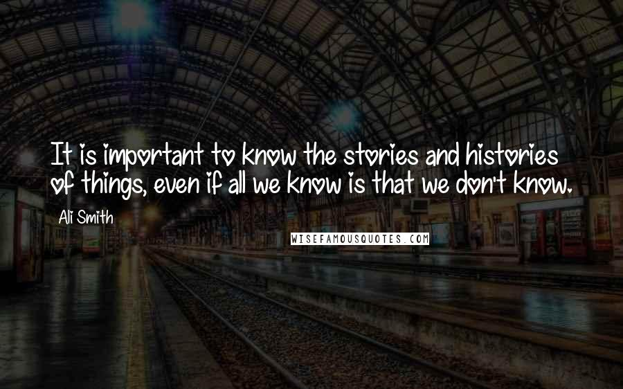 Ali Smith quotes: It is important to know the stories and histories of things, even if all we know is that we don't know.