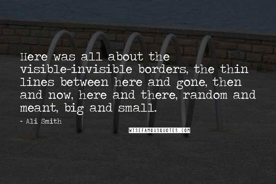Ali Smith quotes: Here was all about the visible-invisible borders, the thin lines between here and gone, then and now, here and there, random and meant, big and small.