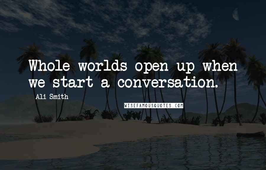 Ali Smith quotes: Whole worlds open up when we start a conversation.