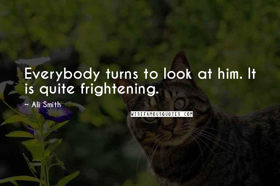 Ali Smith quotes: Everybody turns to look at him. It is quite frightening.