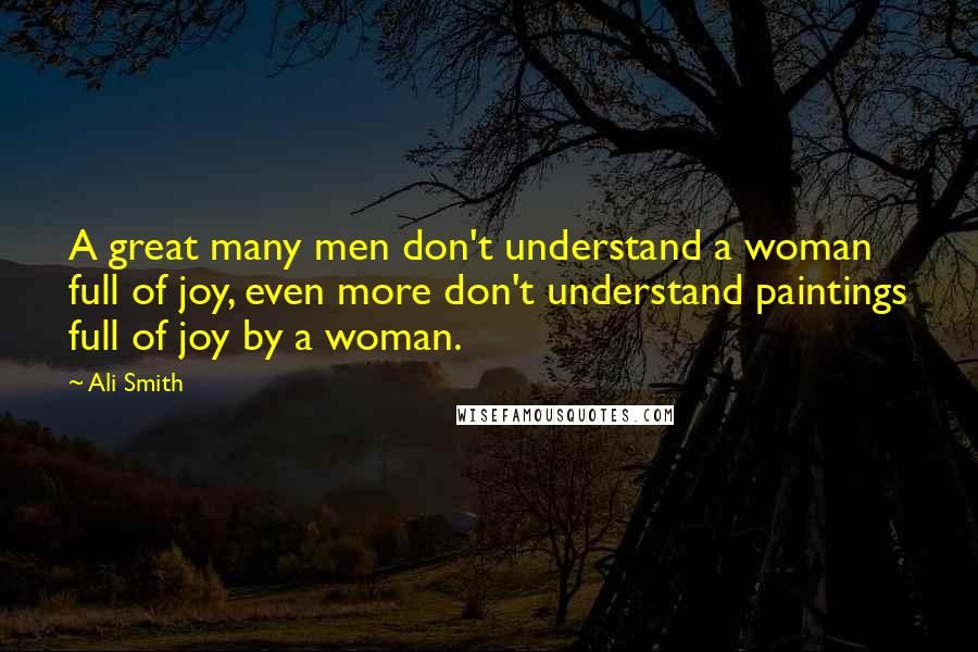 Ali Smith quotes: A great many men don't understand a woman full of joy, even more don't understand paintings full of joy by a woman.