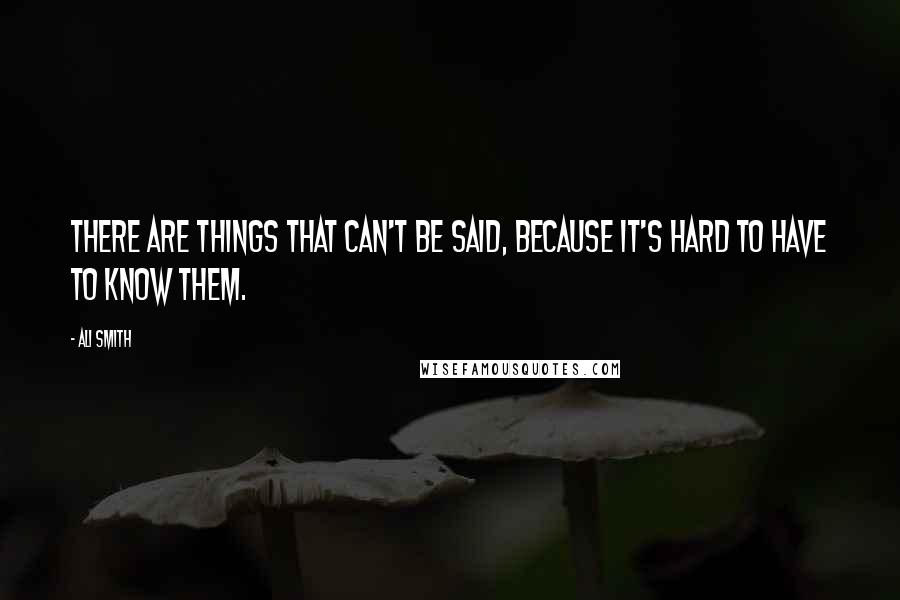 Ali Smith quotes: There are things that can't be said, because it's hard to have to know them.