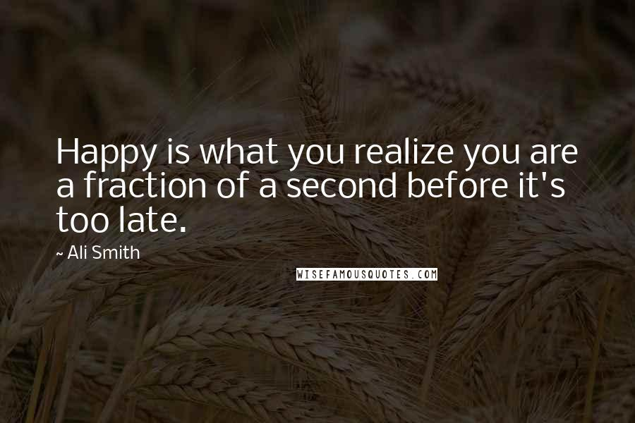 Ali Smith quotes: Happy is what you realize you are a fraction of a second before it's too late.
