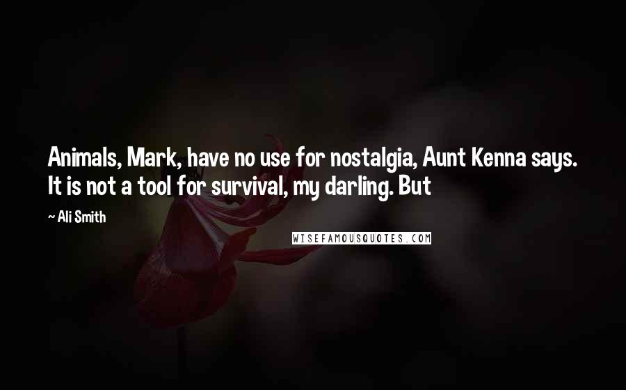 Ali Smith quotes: Animals, Mark, have no use for nostalgia, Aunt Kenna says. It is not a tool for survival, my darling. But