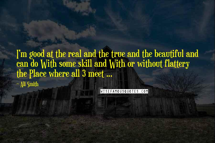 Ali Smith quotes: I'm good at the real and the true and the beautiful and can do With some skill and With or without flattery the Place where all 3 meet ...