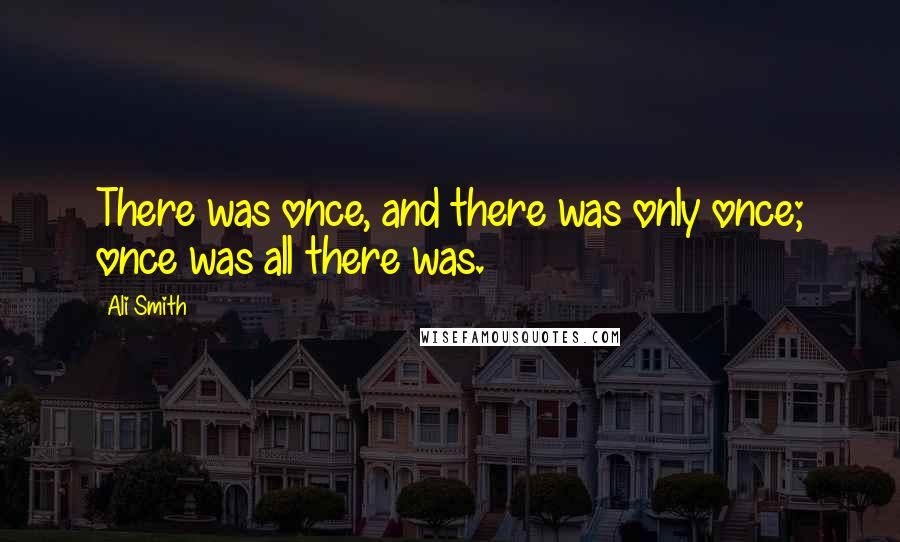 Ali Smith quotes: There was once, and there was only once; once was all there was.