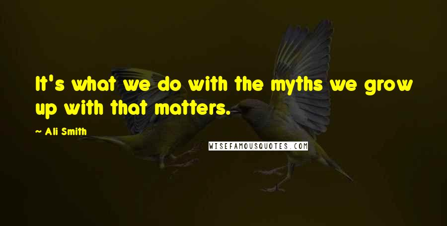 Ali Smith quotes: It's what we do with the myths we grow up with that matters.