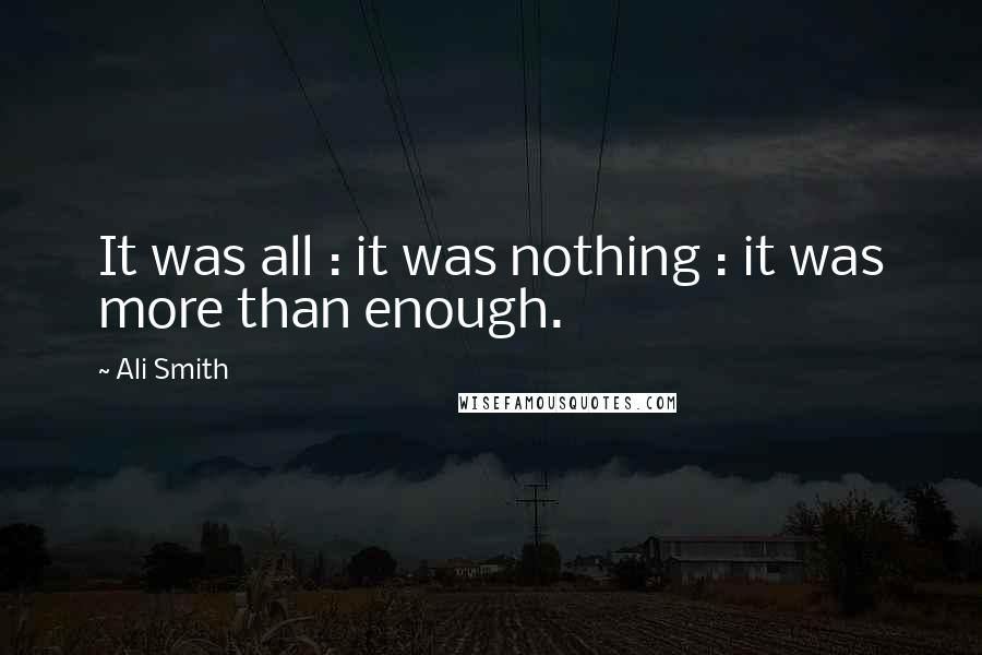Ali Smith quotes: It was all : it was nothing : it was more than enough.