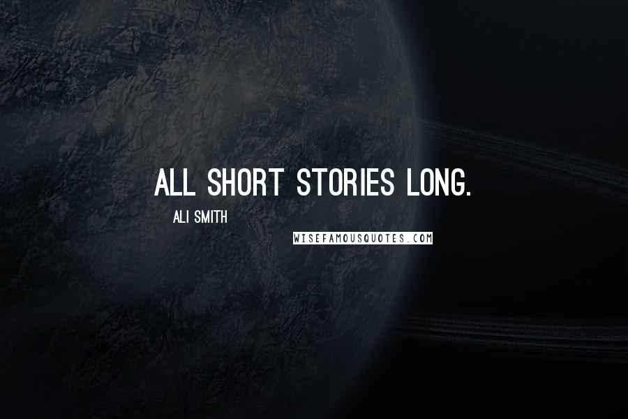 Ali Smith quotes: All short stories long.