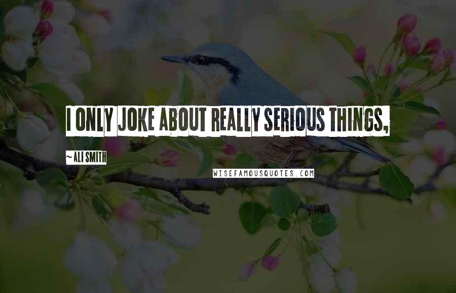 Ali Smith quotes: I only joke about really serious things,
