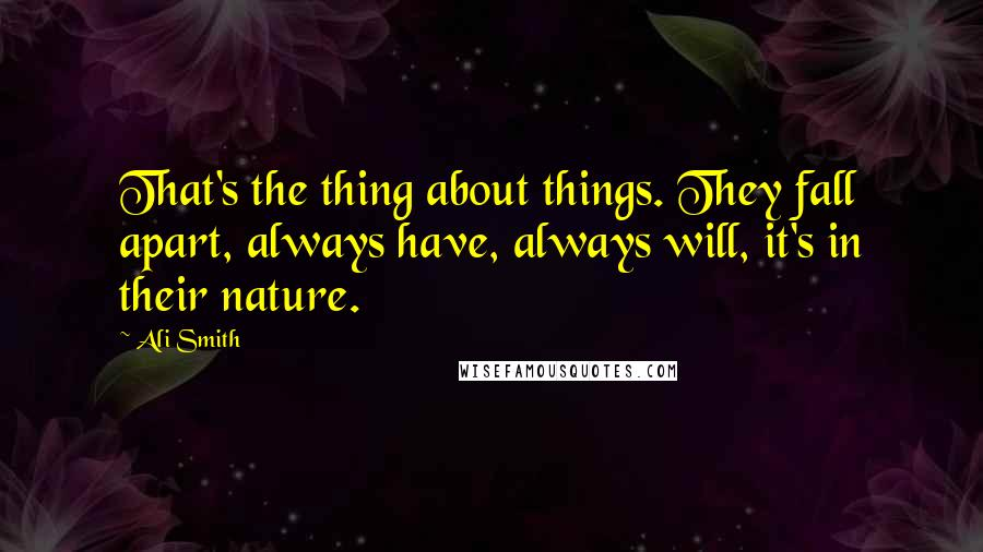 Ali Smith quotes: That's the thing about things. They fall apart, always have, always will, it's in their nature.