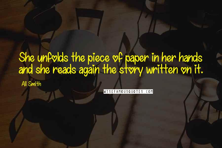 Ali Smith quotes: She unfolds the piece of paper in her hands and she reads again the story written on it.