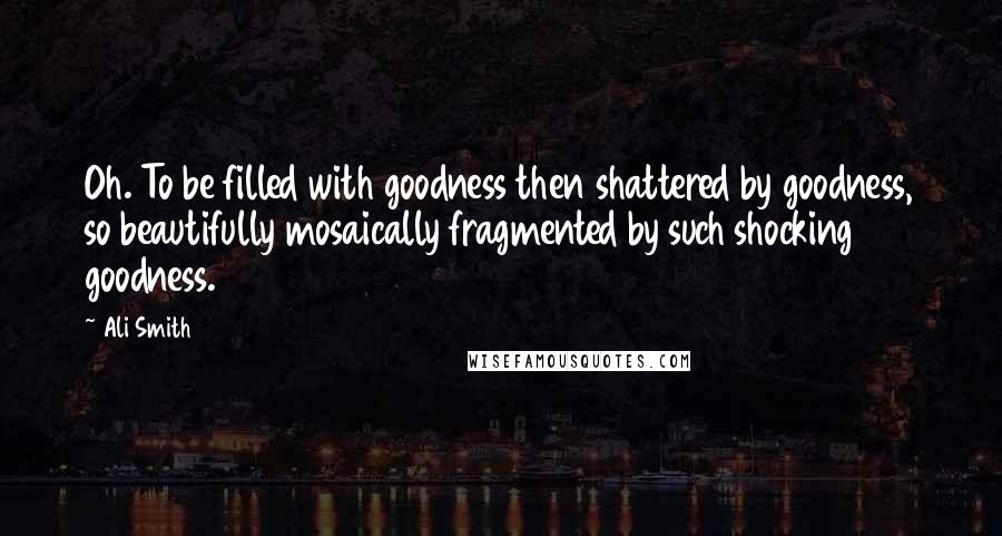 Ali Smith quotes: Oh. To be filled with goodness then shattered by goodness, so beautifully mosaically fragmented by such shocking goodness.
