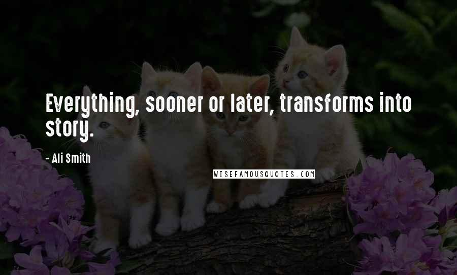 Ali Smith quotes: Everything, sooner or later, transforms into story.