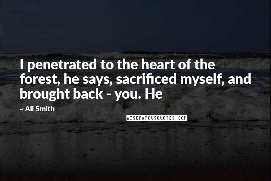Ali Smith quotes: I penetrated to the heart of the forest, he says, sacrificed myself, and brought back - you. He