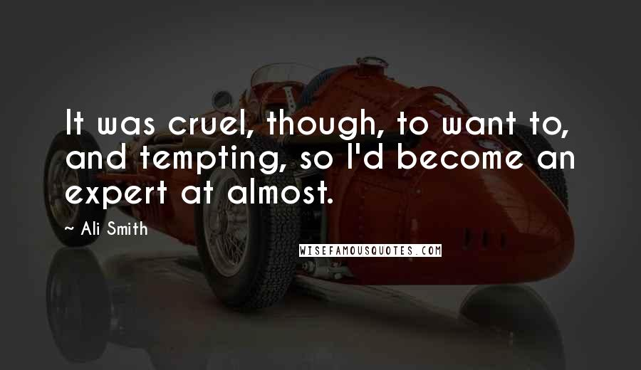 Ali Smith quotes: It was cruel, though, to want to, and tempting, so I'd become an expert at almost.