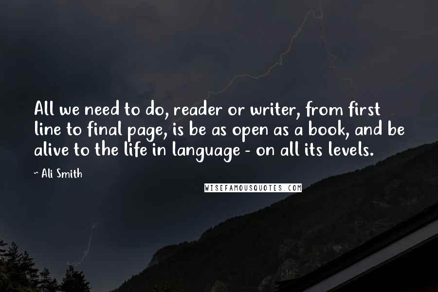 Ali Smith quotes: All we need to do, reader or writer, from first line to final page, is be as open as a book, and be alive to the life in language -