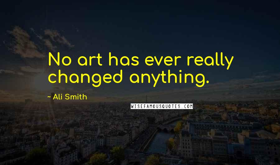 Ali Smith quotes: No art has ever really changed anything.