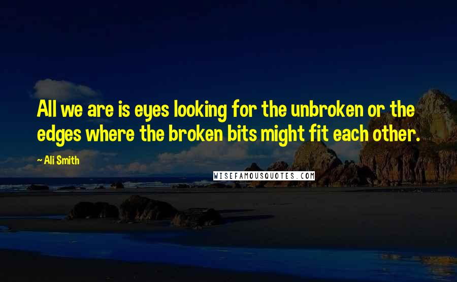 Ali Smith quotes: All we are is eyes looking for the unbroken or the edges where the broken bits might fit each other.