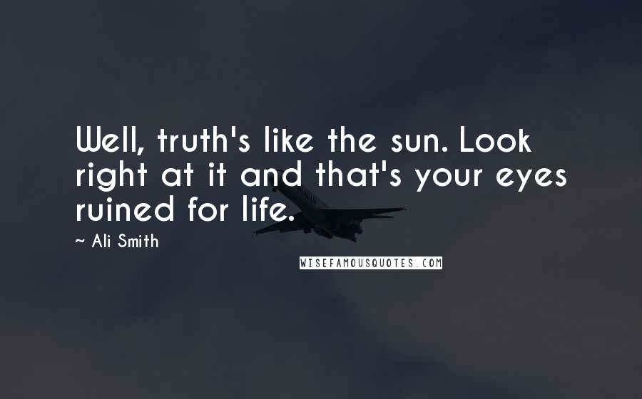 Ali Smith quotes: Well, truth's like the sun. Look right at it and that's your eyes ruined for life.