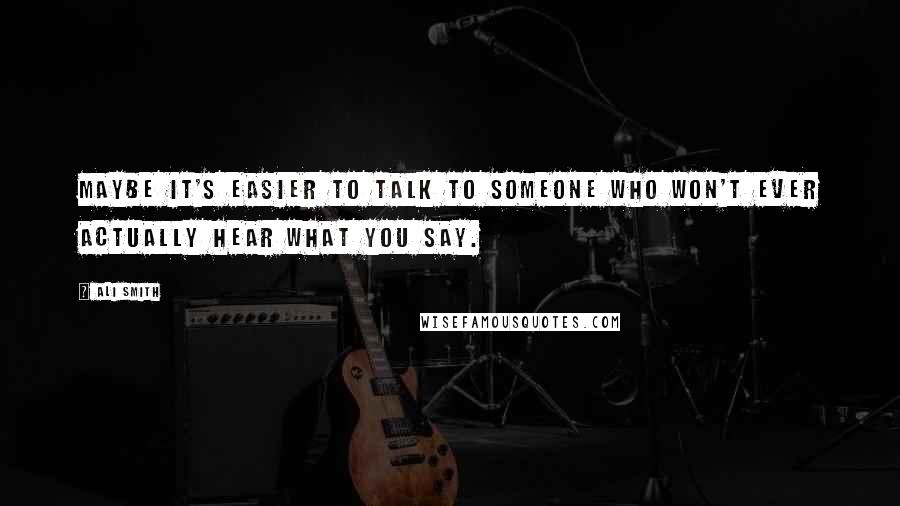 Ali Smith quotes: Maybe it's easier to talk to someone who won't ever actually hear what you say.