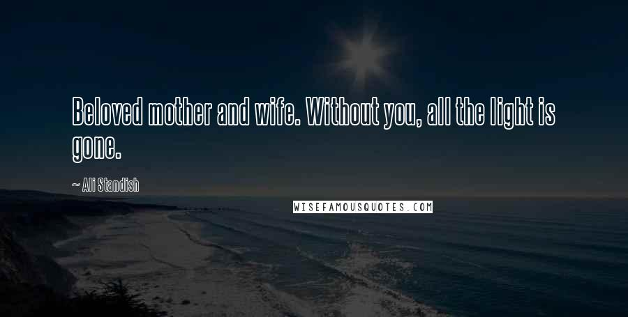 Ali Standish quotes: Beloved mother and wife. Without you, all the light is gone.