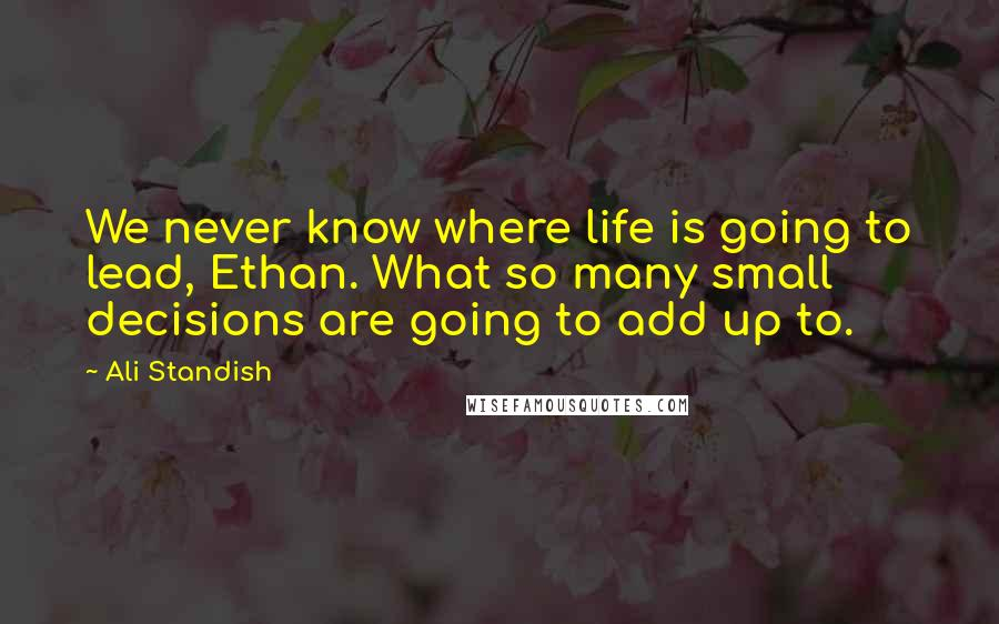 Ali Standish quotes: We never know where life is going to lead, Ethan. What so many small decisions are going to add up to.