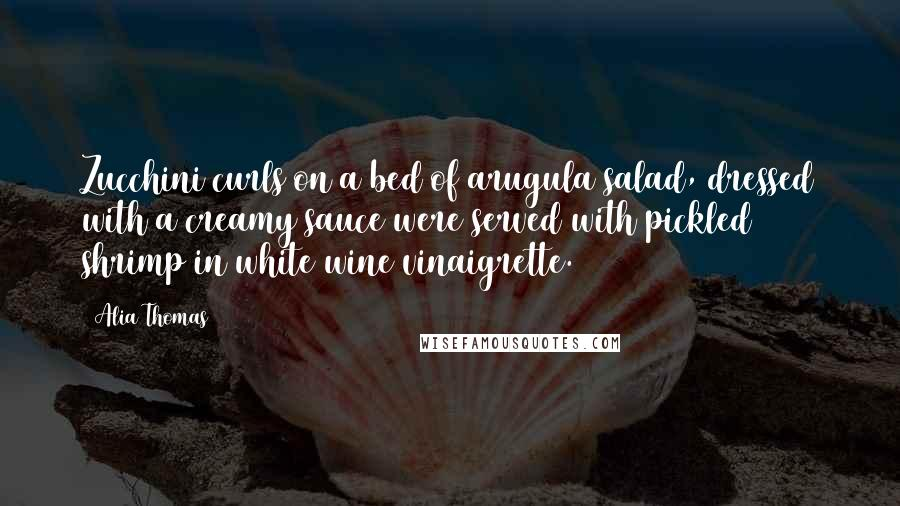 Alia Thomas quotes: Zucchini curls on a bed of arugula salad, dressed with a creamy sauce were served with pickled shrimp in white wine vinaigrette.