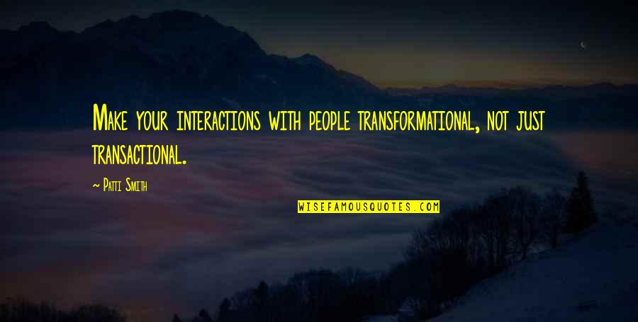 Aliazalea Quotes By Patti Smith: Make your interactions with people transformational, not just