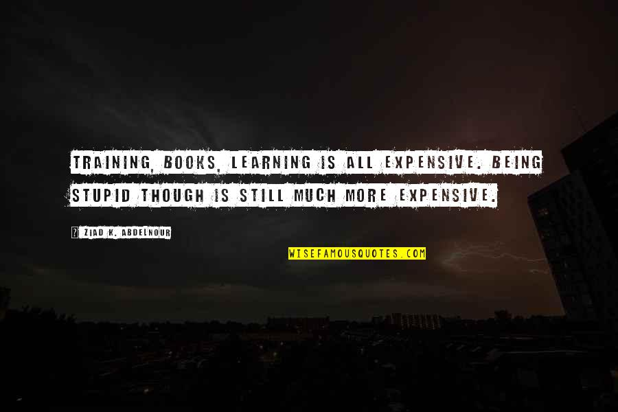 Aliazalea Quotes By Ziad K. Abdelnour: Training, Books, Learning is all expensive. Being stupid