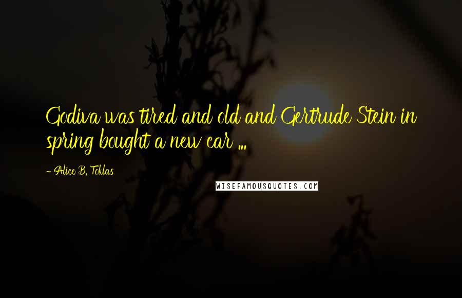 Alice B. Toklas quotes: Godiva was tired and old and Gertrude Stein in spring bought a new car ...