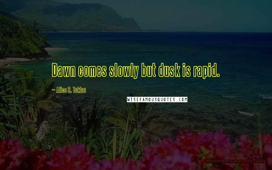 Alice B. Toklas quotes: Dawn comes slowly but dusk is rapid.