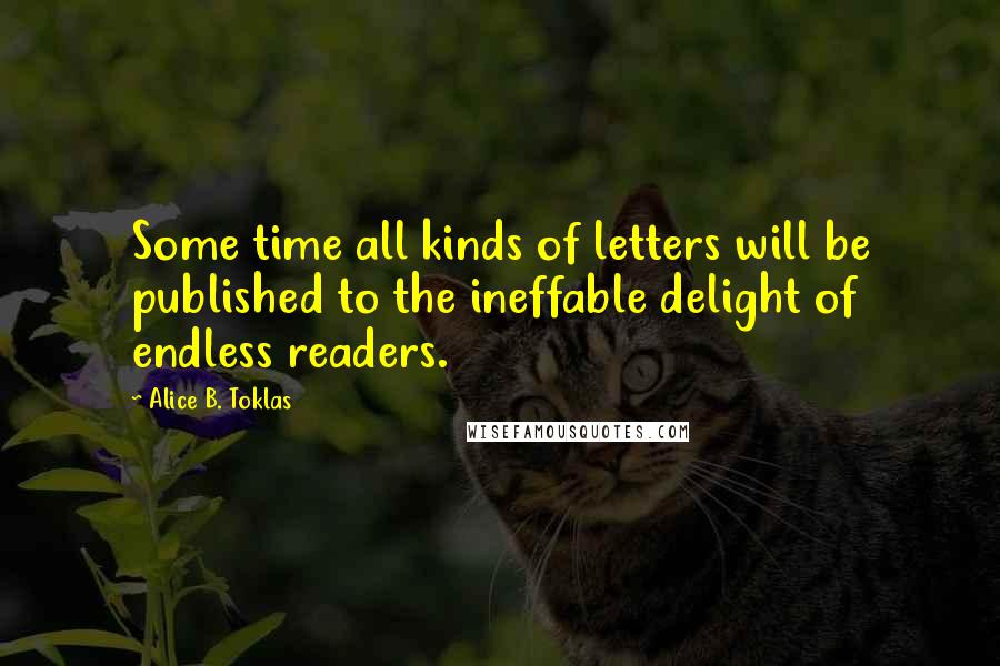 Alice B. Toklas quotes: Some time all kinds of letters will be published to the ineffable delight of endless readers.