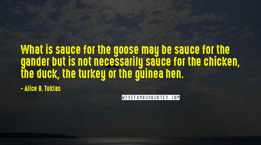 Alice B. Toklas quotes: What is sauce for the goose may be sauce for the gander but is not necessarily sauce for the chicken, the duck, the turkey or the guinea hen.