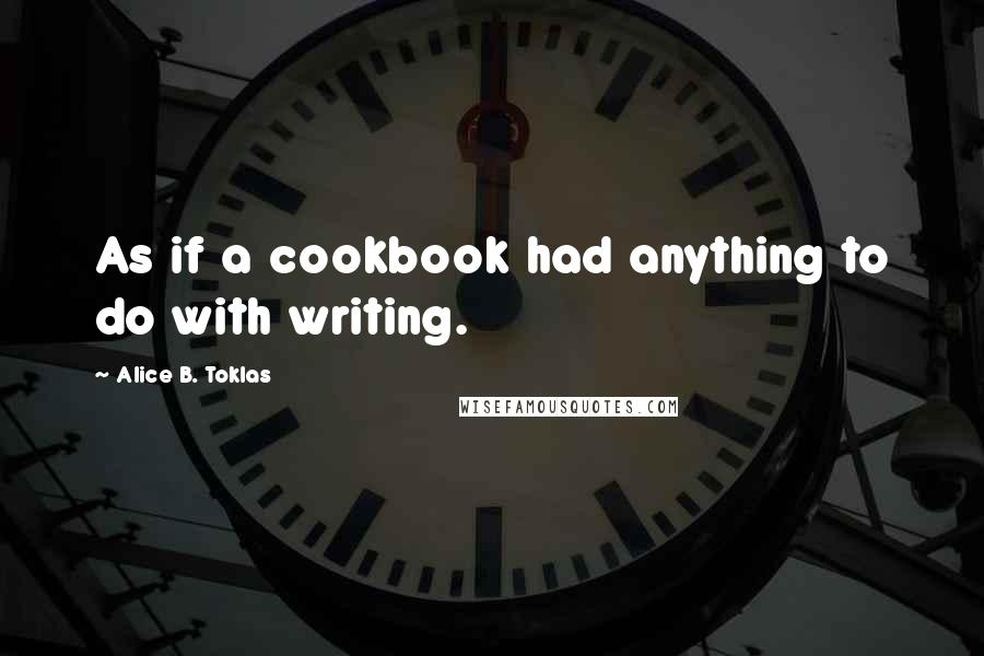 Alice B. Toklas quotes: As if a cookbook had anything to do with writing.