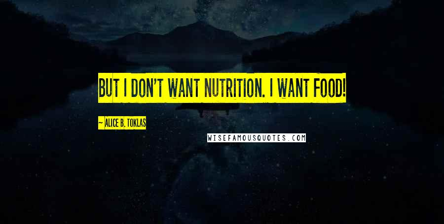 Alice B. Toklas quotes: But I don't want nutrition. I want food!