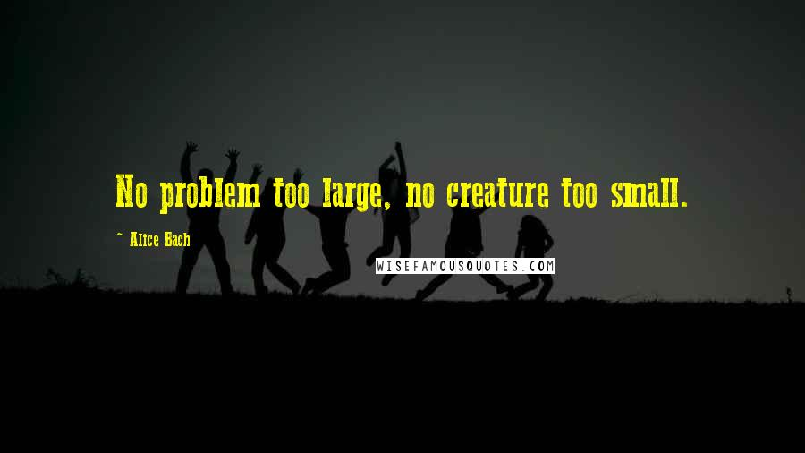 Alice Bach quotes: No problem too large, no creature too small.