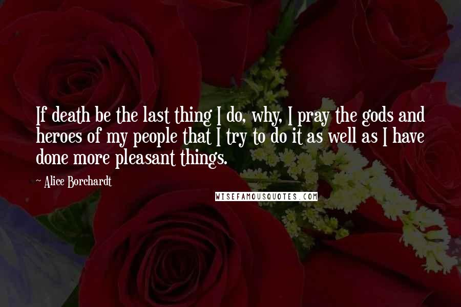 Alice Borchardt quotes: If death be the last thing I do, why, I pray the gods and heroes of my people that I try to do it as well as I have done