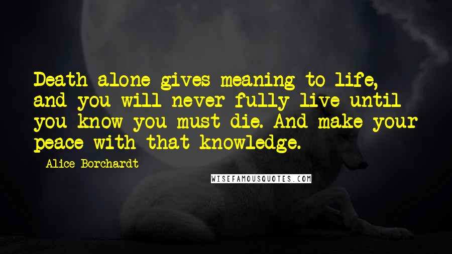 Alice Borchardt quotes: Death alone gives meaning to life, and you will never fully live until you know you must die. And make your peace with that knowledge.
