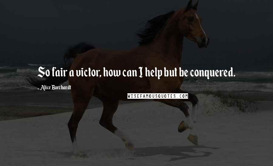 Alice Borchardt quotes: So fair a victor, how can I help but be conquered.