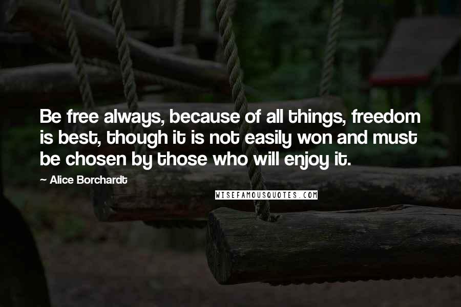 Alice Borchardt quotes: Be free always, because of all things, freedom is best, though it is not easily won and must be chosen by those who will enjoy it.
