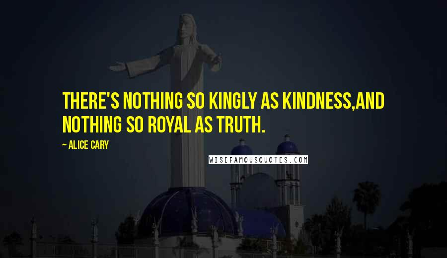 Alice Cary quotes: There's nothing so kingly as kindness,And nothing so royal as truth.