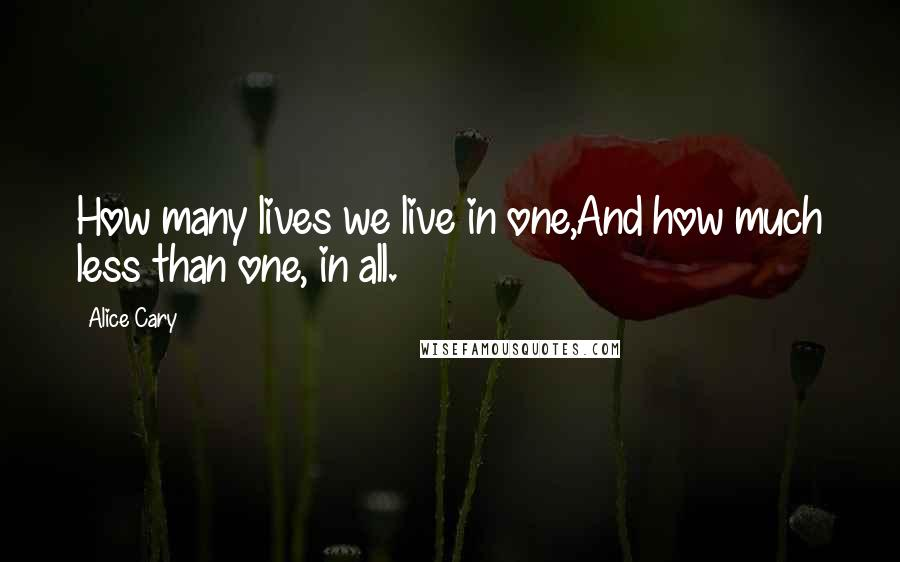 Alice Cary quotes: How many lives we live in one,And how much less than one, in all.