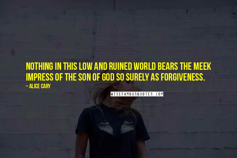 Alice Cary quotes: Nothing in this low and ruined world bears the meek impress of the Son of God so surely as forgiveness.
