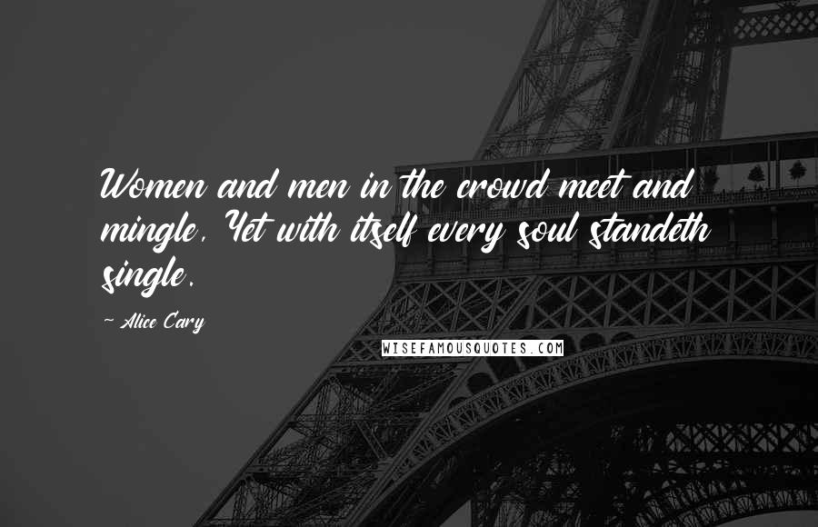 Alice Cary quotes: Women and men in the crowd meet and mingle, Yet with itself every soul standeth single.