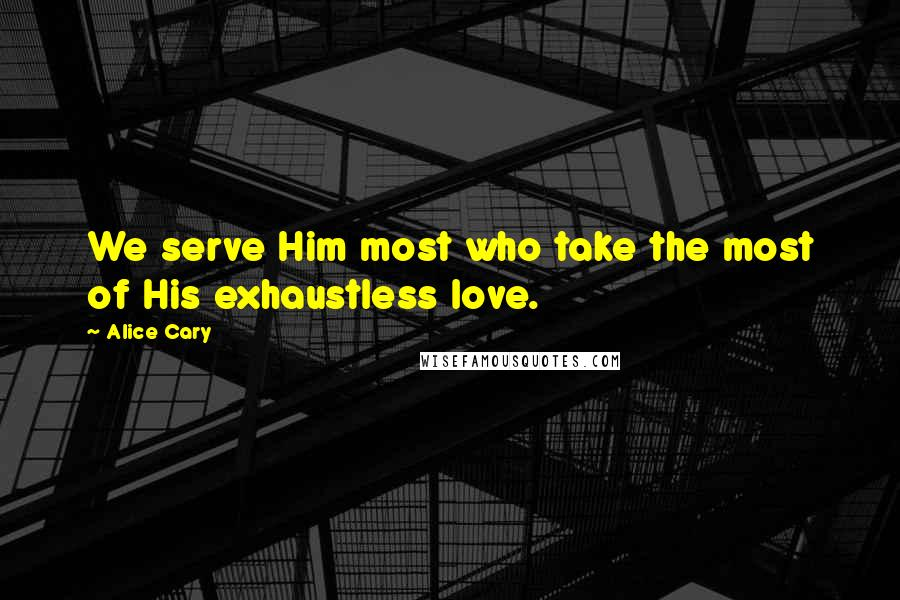 Alice Cary quotes: We serve Him most who take the most of His exhaustless love.