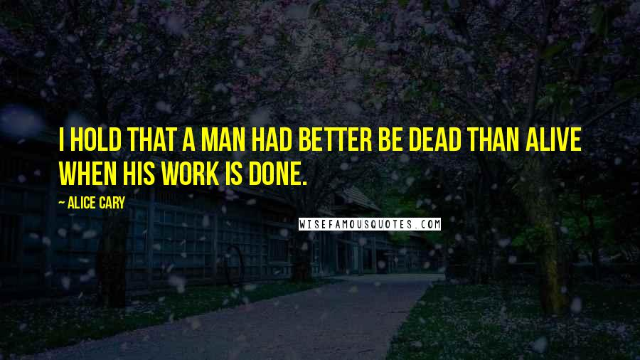 Alice Cary quotes: I hold that a man had better be dead than alive when his work is done.